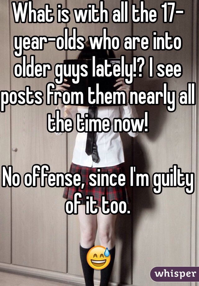What is with all the 17-year-olds who are into older guys lately!? I see posts from them nearly all the time now!  No offense, since I'm guilty of it too.  😅