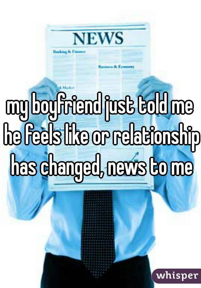 my boyfriend just told me he feels like or relationship has changed, news to me