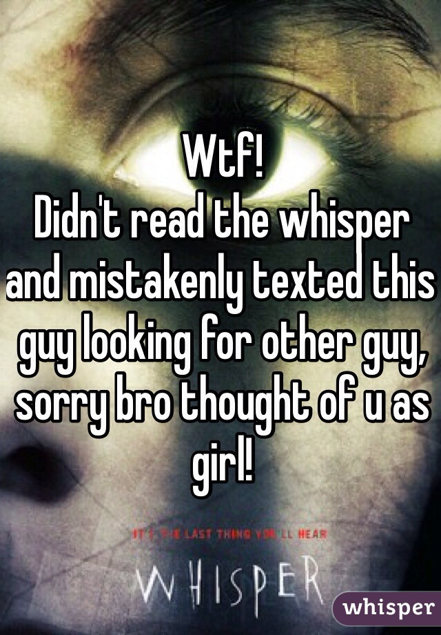 Wtf! Didn't read the whisper and mistakenly texted this guy looking for other guy, sorry bro thought of u as girl!