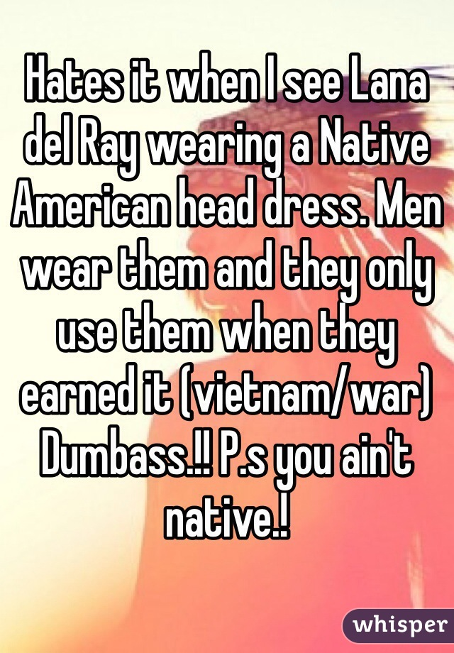 Hates it when I see Lana del Ray wearing a Native American head dress. Men wear them and they only use them when they earned it (vietnam/war) Dumbass.!! P.s you ain't native.!