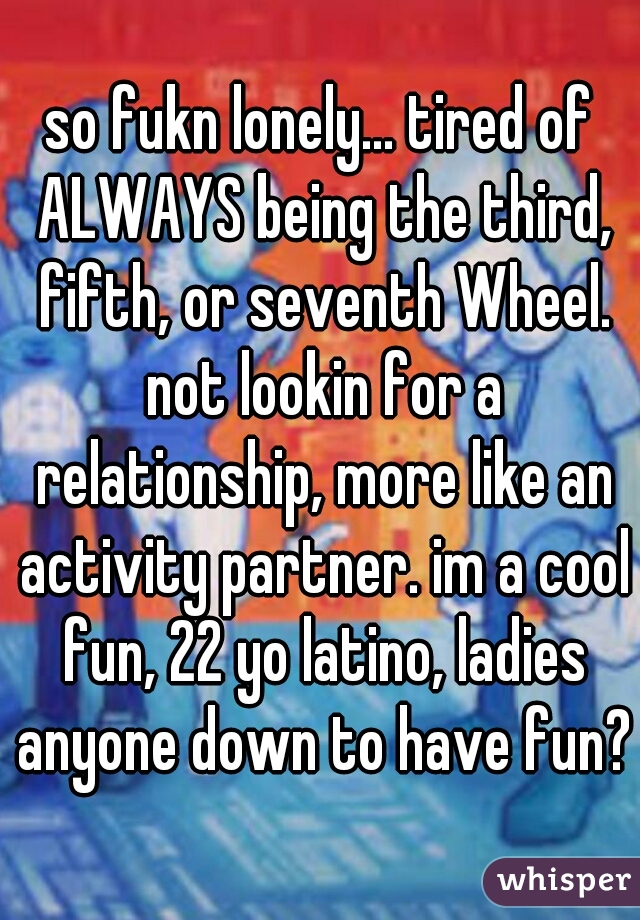 so fukn lonely... tired of ALWAYS being the third, fifth, or seventh Wheel. not lookin for a relationship, more like an activity partner. im a cool fun, 22 yo latino, ladies anyone down to have fun?