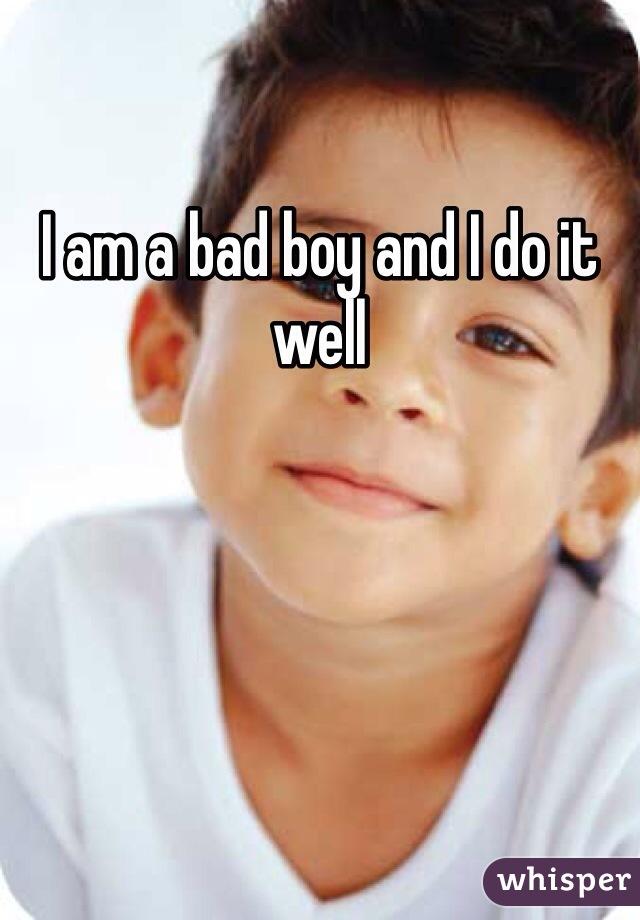I am a bad boy and I do it well