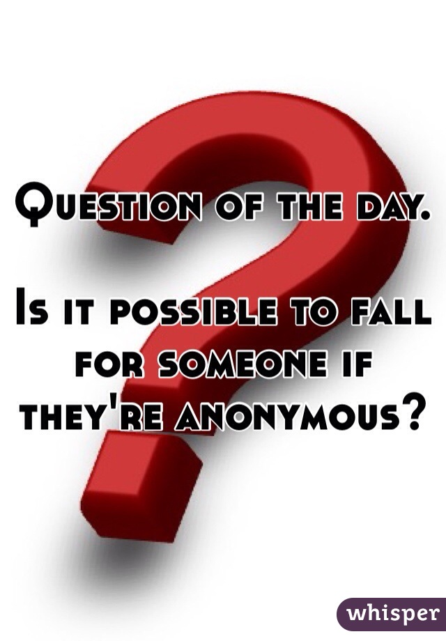 Question of the day.   Is it possible to fall for someone if they're anonymous?