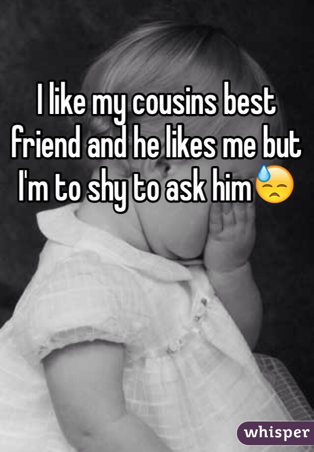 I like my cousins best friend and he likes me but I'm to shy to ask him😓