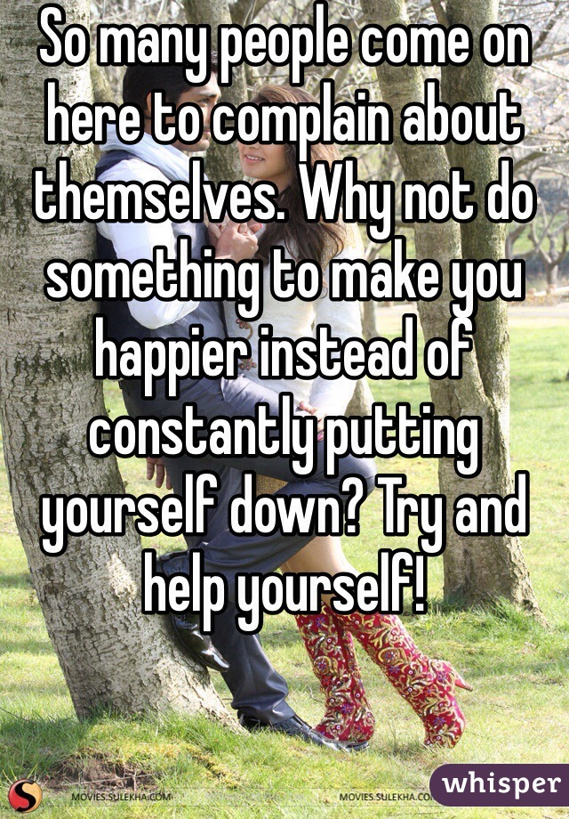 So many people come on here to complain about themselves. Why not do something to make you happier instead of constantly putting yourself down? Try and help yourself!