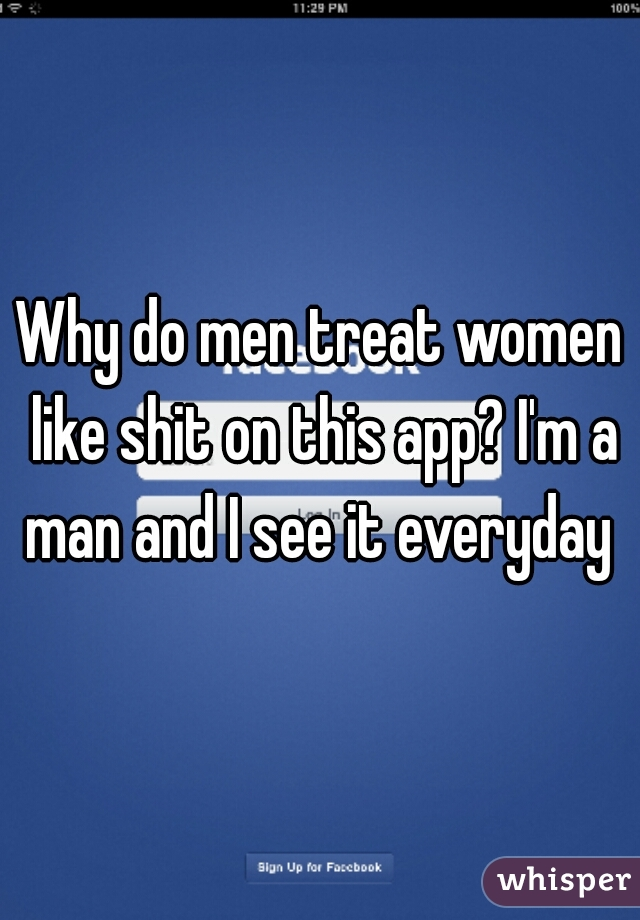 Why do men treat women like shit on this app? I'm a man and I see it everyday
