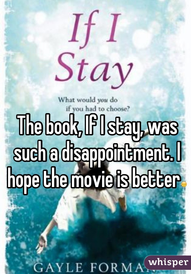 The book, If I stay, was such a disappointment. I hope the movie is better😔
