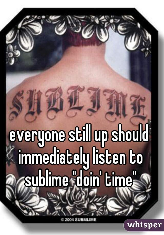 """everyone still up should immediately listen to sublime """"doin' time"""""""
