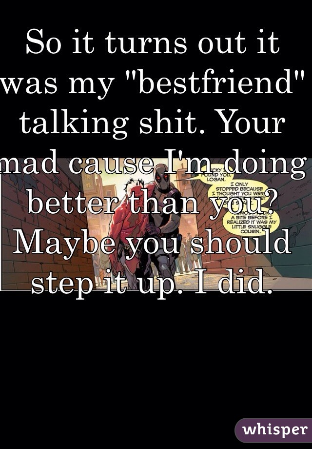"""So it turns out it was my """"bestfriend"""" talking shit. Your mad cause I'm doing better than you?  Maybe you should step it up. I did."""