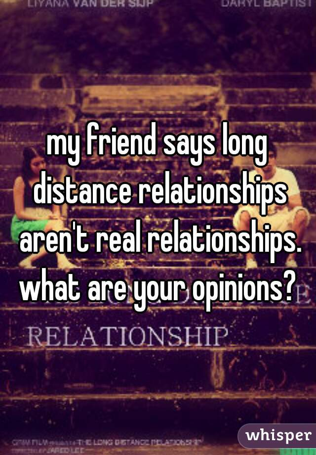 my friend says long distance relationships aren't real relationships. what are your opinions?