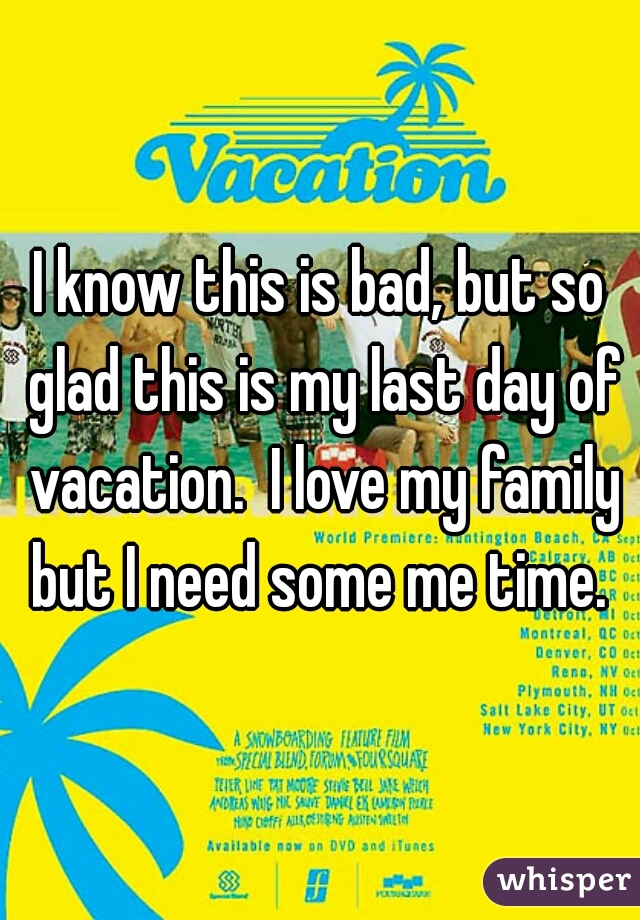 I know this is bad, but so glad this is my last day of vacation.  I love my family but I need some me time.