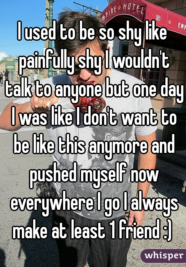 I used to be so shy like painfully shy I wouldn't talk to anyone but one day I was like I don't want to be like this anymore and pushed myself now everywhere I go I always make at least 1 friend :)