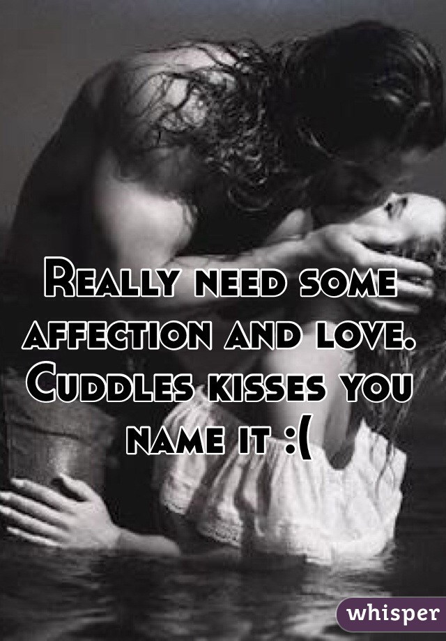 Really need some affection and love. Cuddles kisses you name it :(