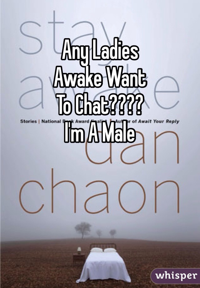 Any Ladies Awake Want To Chat???? I'm A Male