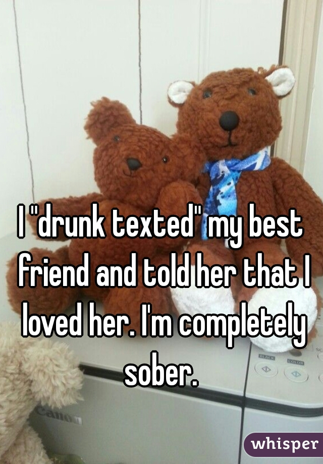 "I ""drunk texted"" my best friend and told her that I loved her. I'm completely sober."