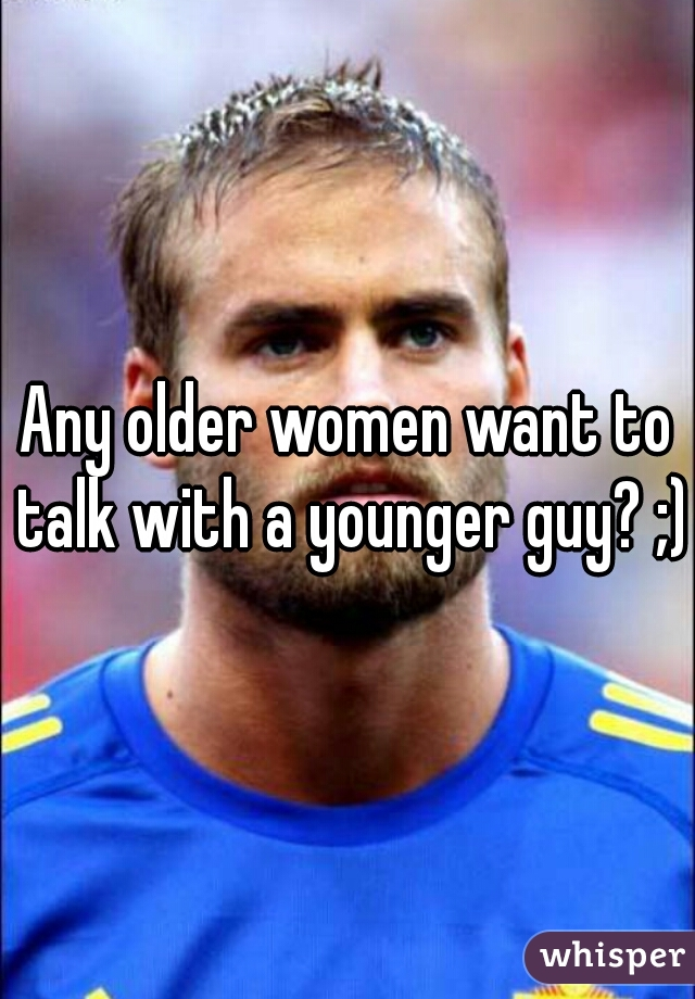 Any older women want to talk with a younger guy? ;)