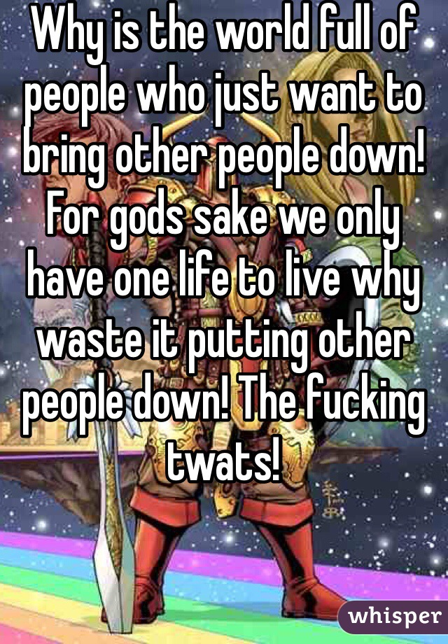 Why is the world full of people who just want to bring other people down! For gods sake we only have one life to live why waste it putting other people down! The fucking twats!