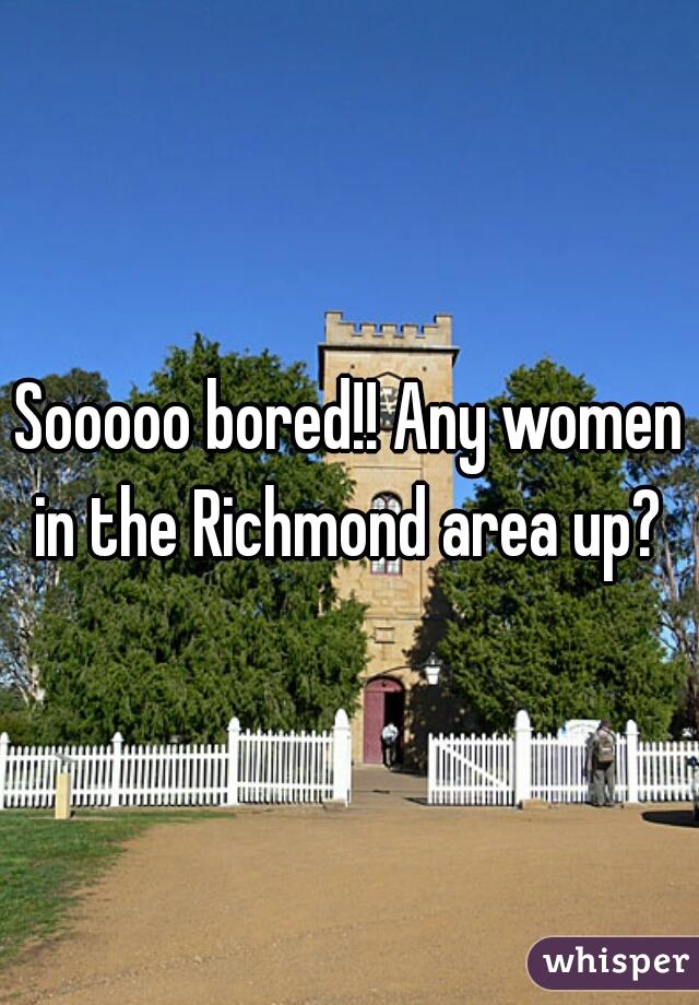 Sooooo bored!! Any women in the Richmond area up?