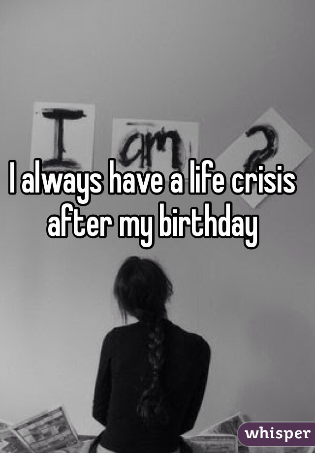 I always have a life crisis after my birthday