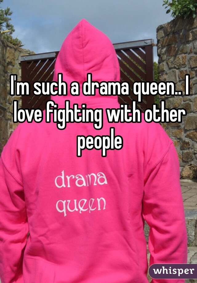 I'm such a drama queen.. I love fighting with other people
