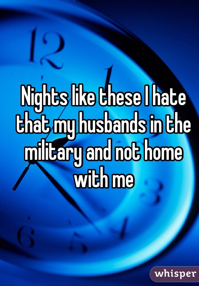 Nights like these I hate that my husbands in the military and not home with me