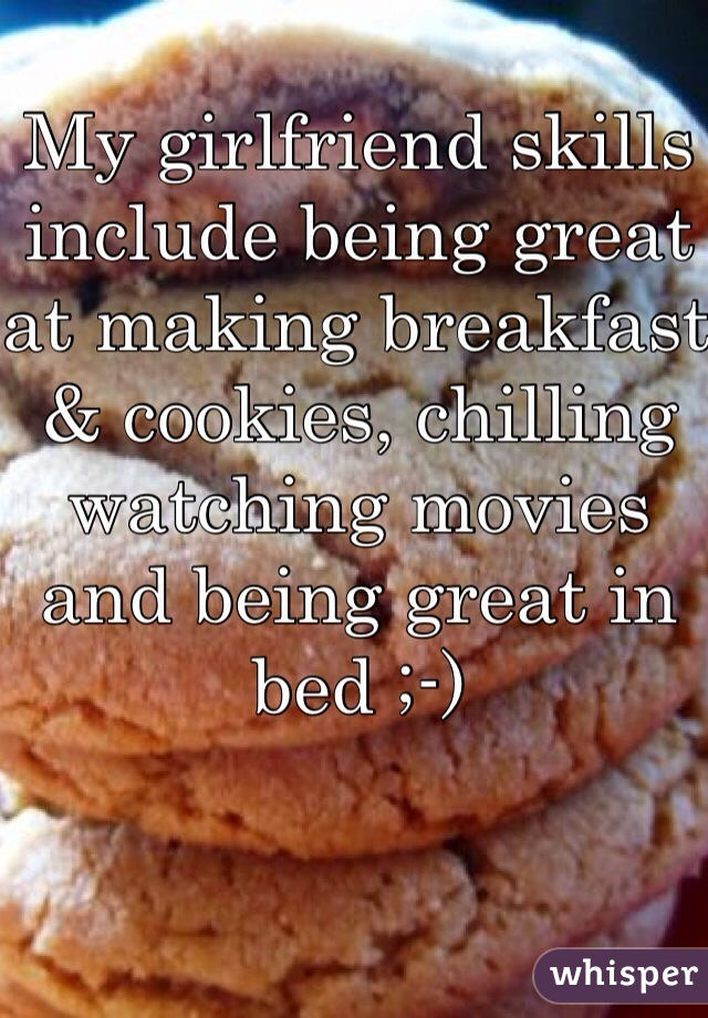 My girlfriend skills include being great at making breakfast & cookies, chilling watching movies and being great in bed ;-)
