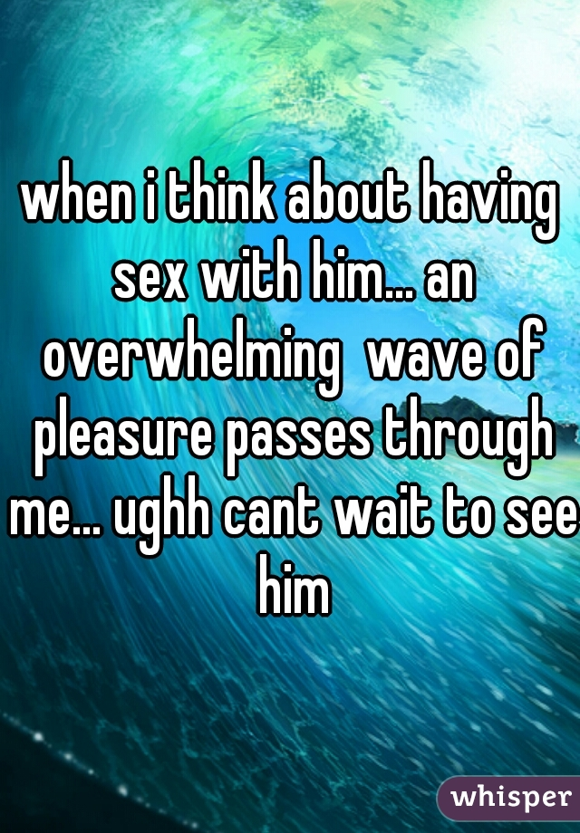 when i think about having sex with him... an overwhelming  wave of pleasure passes through me... ughh cant wait to see him