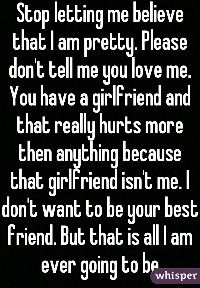 Stop letting me believe that I am pretty. Please don't tell me you love me. You have a girlfriend and that really hurts more then anything because that girlfriend isn't me. I don't want to be your best friend. But that is all I am ever going to be