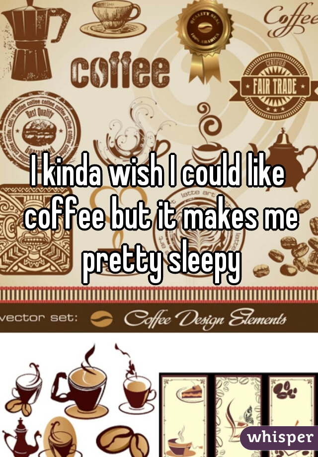 I kinda wish I could like coffee but it makes me pretty sleepy