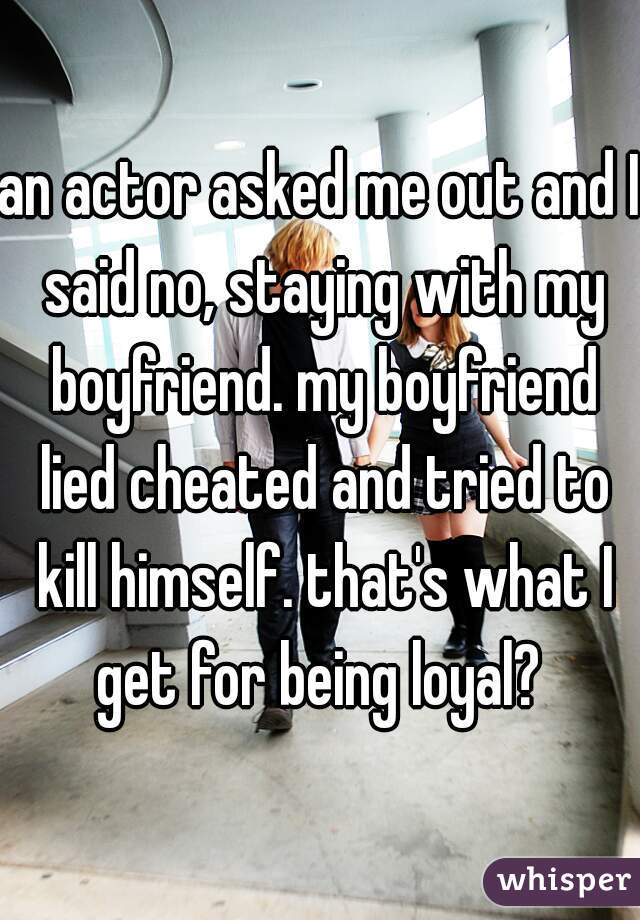 an actor asked me out and I said no, staying with my boyfriend. my boyfriend lied cheated and tried to kill himself. that's what I get for being loyal?