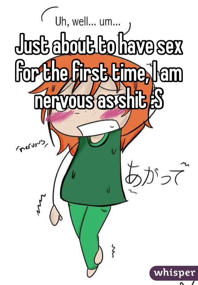 Just about to have sex for the first time, I am nervous as shit :S