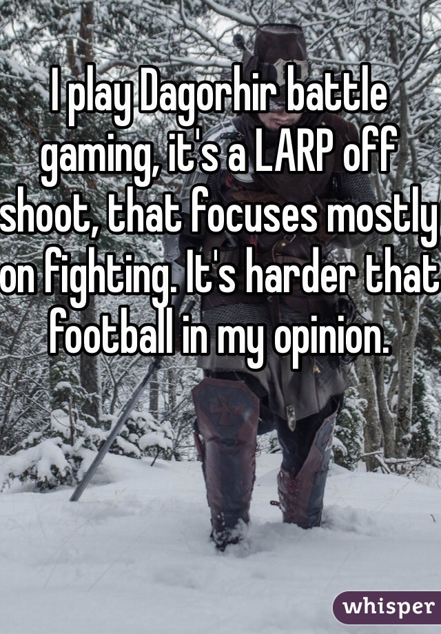 I play Dagorhir battle gaming, it's a LARP off shoot, that focuses mostly on fighting. It's harder that football in my opinion.