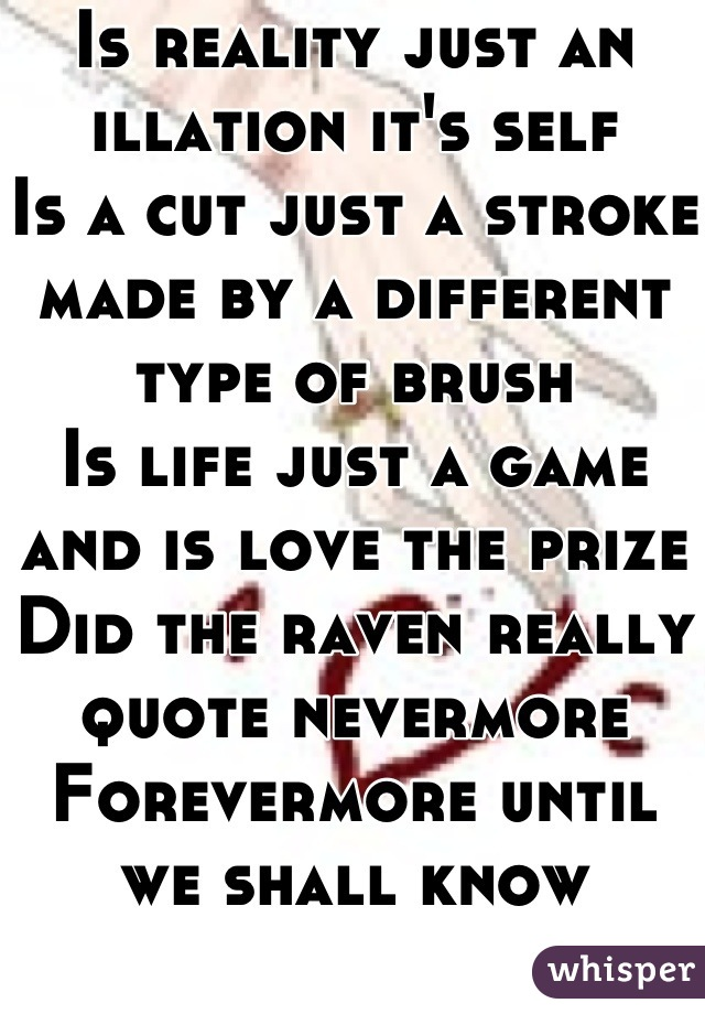 Is reality just an illation it's self Is a cut just a stroke  made by a different type of brush  Is life just a game and is love the prize  Did the raven really quote nevermore  Forevermore until we shall know