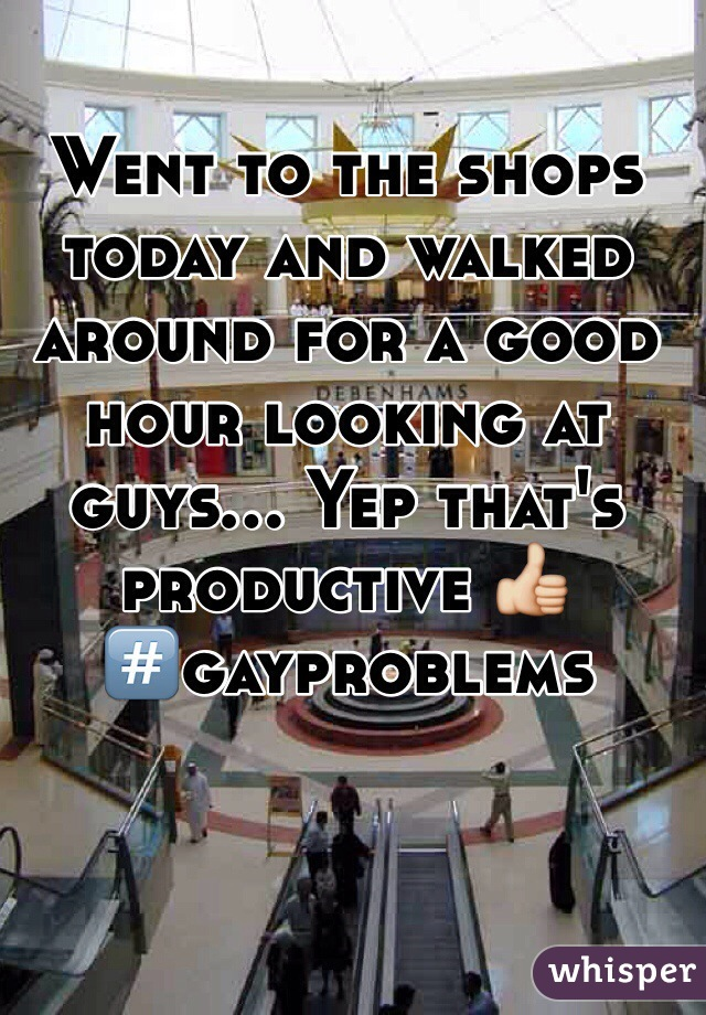 Went to the shops today and walked around for a good hour looking at guys... Yep that's productive 👍 #⃣gayproblems