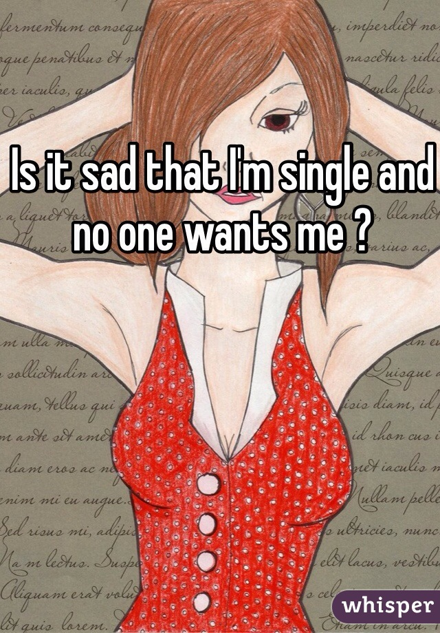 Is it sad that I'm single and no one wants me ?