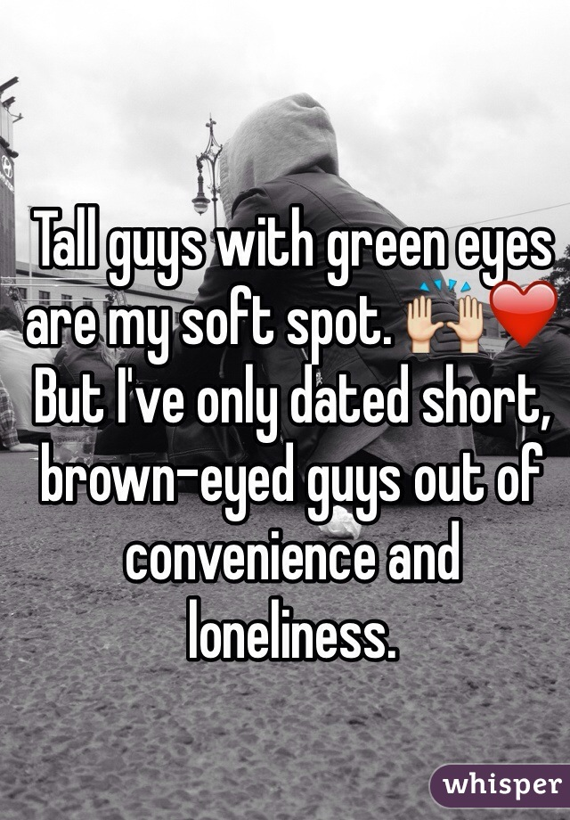 Tall guys with green eyes are my soft spot. 🙌❤️ But I've only dated short, brown-eyed guys out of convenience and loneliness.