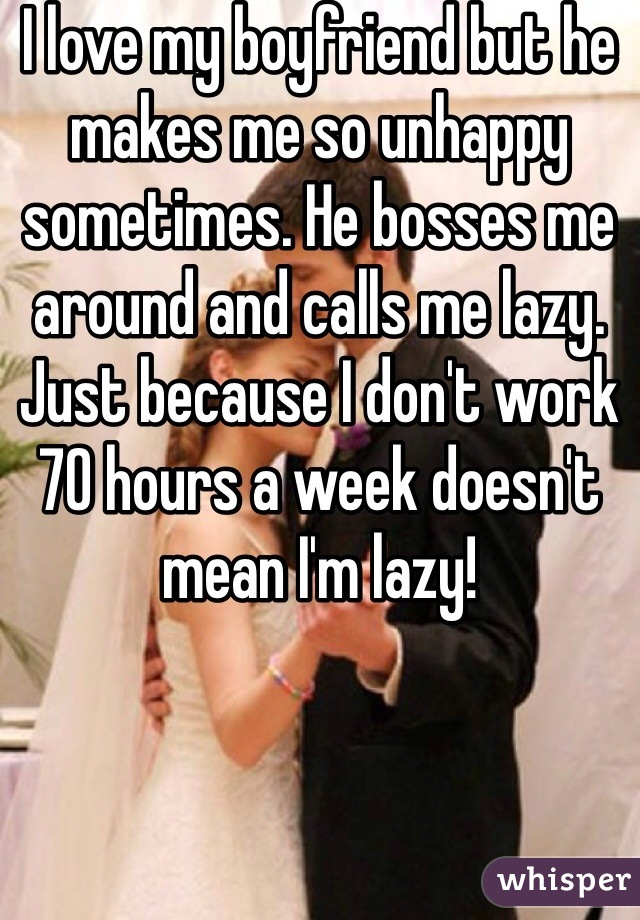 I love my boyfriend but he makes me so unhappy sometimes. He bosses me around and calls me lazy. Just because I don't work 70 hours a week doesn't mean I'm lazy!