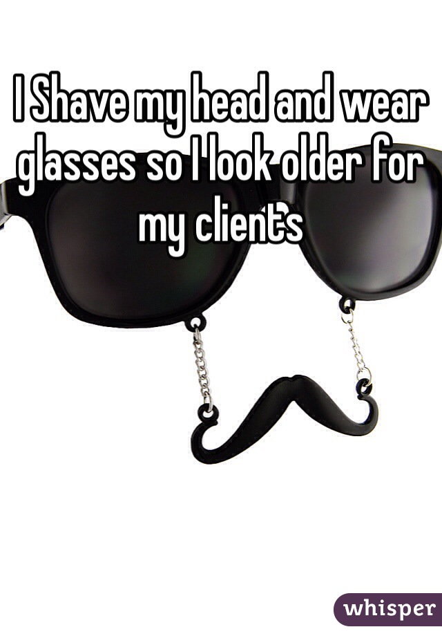 I Shave my head and wear glasses so I look older for my clients