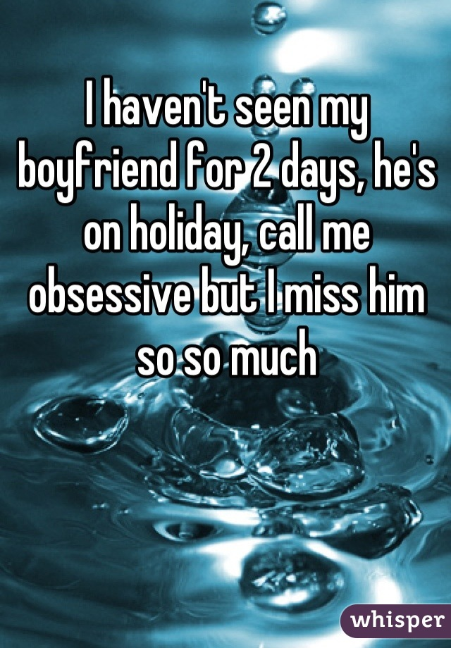 I haven't seen my boyfriend for 2 days, he's on holiday, call me obsessive but I miss him so so much