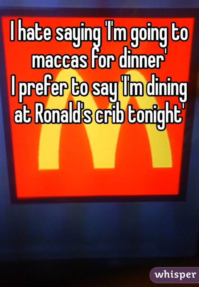 I hate saying 'I'm going to maccas for dinner' I prefer to say 'I'm dining at Ronald's crib tonight'