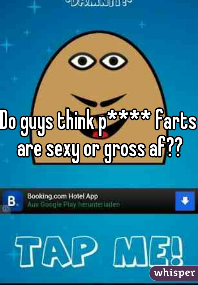 Do guys think p**** farts are sexy or gross af??
