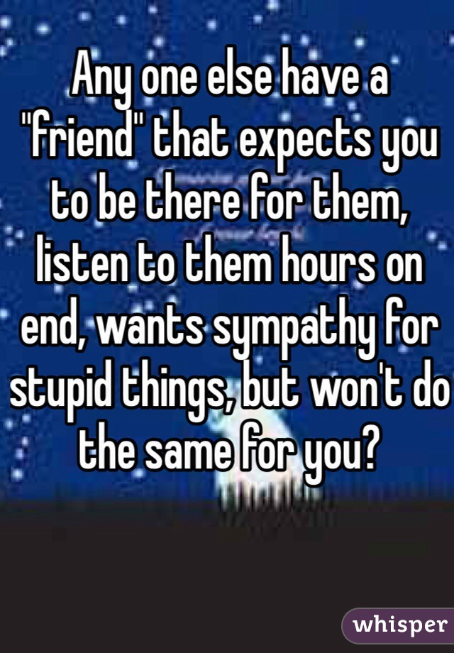 "Any one else have a ""friend"" that expects you to be there for them, listen to them hours on end, wants sympathy for stupid things, but won't do the same for you?"