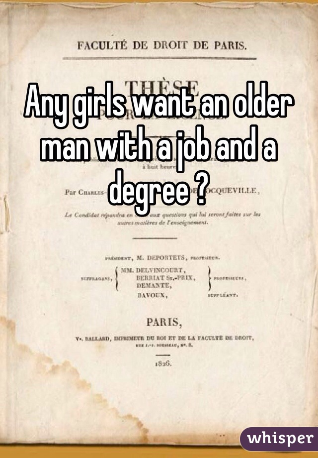 Any girls want an older man with a job and a degree ?