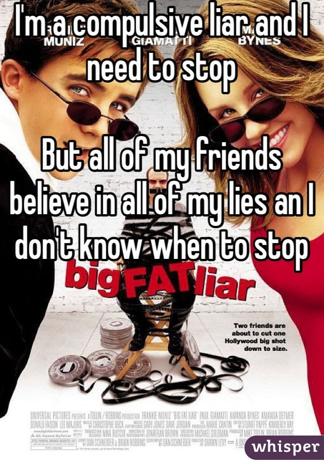 I'm a compulsive liar and I need to stop  But all of my friends believe in all of my lies an I don't know when to stop