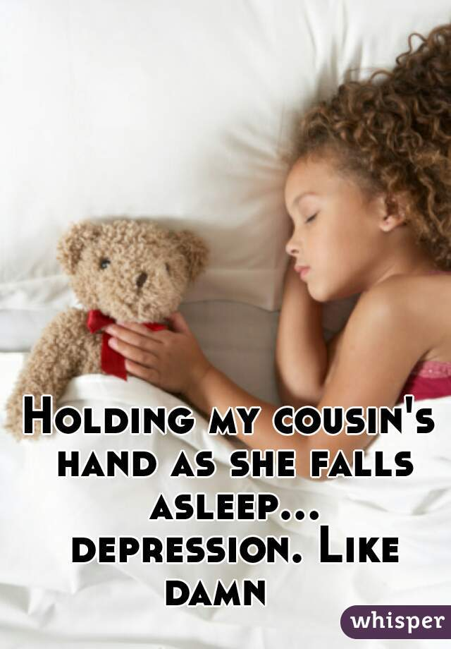 Holding my cousin's hand as she falls asleep... depression. Like damn