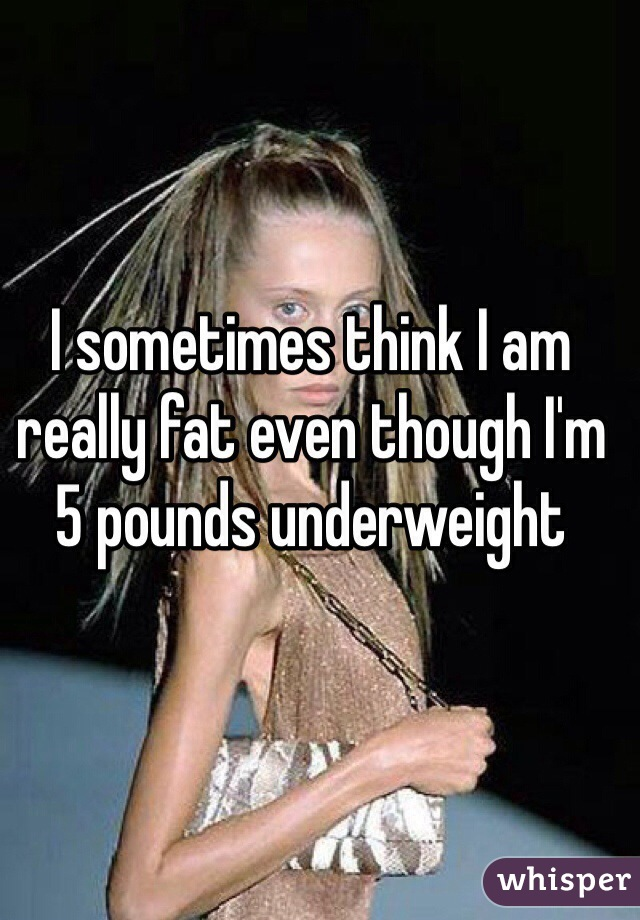 I sometimes think I am really fat even though I'm 5 pounds underweight