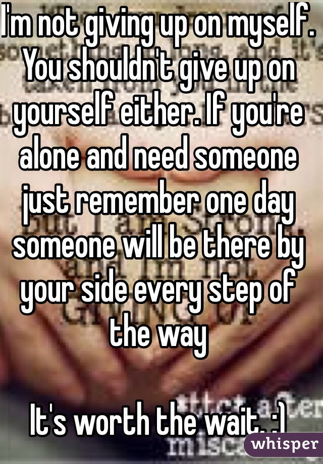 I'm not giving up on myself. You shouldn't give up on yourself either. If you're alone and need someone just remember one day someone will be there by your side every step of the way   It's worth the wait. :)