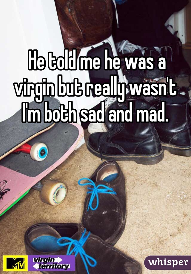He told me he was a virgin but really wasn't I'm both sad and mad.