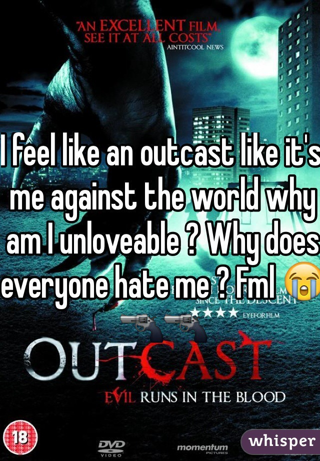 I feel like an outcast like it's me against the world why am I unloveable ? Why does everyone hate me ? Fml 😭🔫🔫