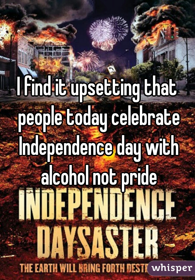 I find it upsetting that people today celebrate Independence day with alcohol not pride